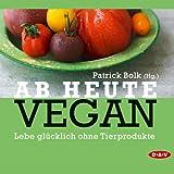Ab heute vegan: Lebe glücklich ohne Tierprodukte