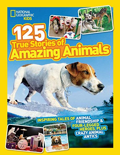 National Geographic Kids 125 True Stories of Amazing Animals: Inspiring Tales of Animal Friendship & Four-Legged Heroes, Plus Crazy Animal Antics -