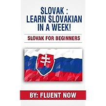 Slovak : Learn Slovak in a Week! Slovakian For Beginners: The Ultimate Guide To Learn Slovak (Learn Slovakian, Learn Slovak, Slovak Language) (English Edition)