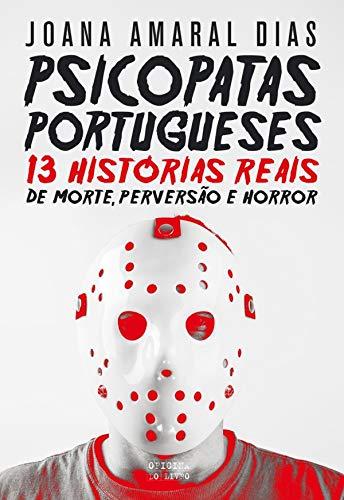 Psicopatas Portugueses: 13 Histórias Reais de Morte, Perversão e Horror (Portuguese Edition)