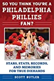 So You Think You're a Philadelphia Phillies Fan?: Stars, Stats, Records, and Memories for True Diehards (So You Think You're a Team Fan)