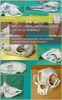 Tassidermia: Preparazione Crani di animali: Nozioni e tecniche per una corretta conservazione degli scheletri. (Italian Edition) by [Andronaco, Rosario]