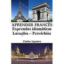 Aprender Francês: Expressões idiomáticas ‒ Locuções ‒ Provérbios (Portuguese Edition)