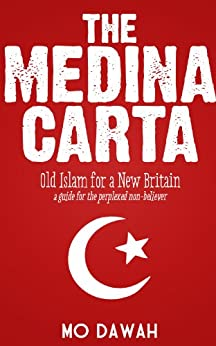 The Medina Carta : Old Islam for a New Britain : a guide for the perplexed non-believer by [Dawah, Mo]