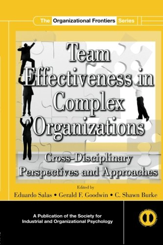 Team Effectiveness In Complex Organizations: Cross-Disciplinary Perspectives and Approaches (SIOP Organizational Frontiers Series)