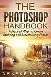 Photography: The Photoshop Handbook: ADVANCED Ways to Create Visually Stunning and Breathtaking Photos (Photography, Digital Photography, Creativity, Photoshop)