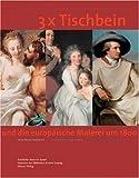 Image de 3 x Tischbein: Und die europäische Malerei um 1800. Katalogbuch zur Ausstellung: 2.12.200