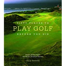 Fifty Places to Play Golf Before You Die: Golf Experts Share the World's Greatest Destinations by Chris Santella (2005-10-01)