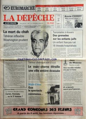 DEPECHE DU AVEYRON (LA) [No 11653] du 28/07/1980 - LA MORT DU CHAH D'IRAN -TERRORISME A ANVERS / DES GRENADES SUR LES ENFANTS JUIFS -JEUX DE MOSCOU - ESCRIME ET JUDO -TERREUR CHIMIQUE AUX USA -LE DILEMME DES DEMOCRATES / CARTER - KENNEDY OU LE 3EME HOMME - par Collectif