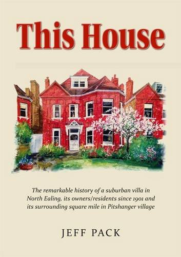 This House: The History of a Suburban Villa in the London Borough of Ealing, its Owners/Residents Since it Was Built in 1901 and its Surrounding Square Mile in Pitshanger Village, North Ealing