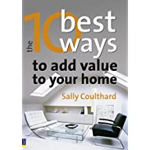 The 10 Best Ways to...Add Value to Your Home: How to grow your space and your wealth