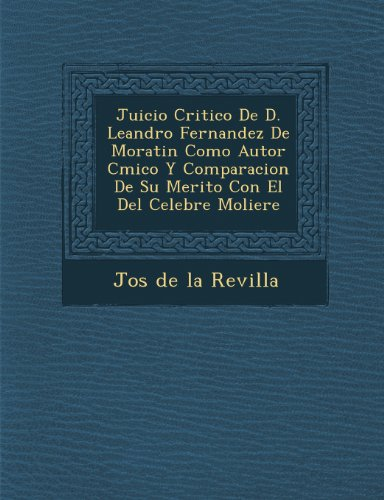 Juicio Critico de D. Leandro Fernandez de Moratin Como Autor C Mico y Comparacion de Su Merito Con El del Celebre Moliere