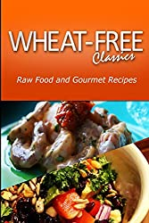 Wheat-Free Classics - Raw Food and Gourmet Recipes