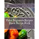 Paleo Beginners Recipes Blank Recipe Book: Your Own Personalized Blank Recipe Cookbook To Maximize & Fast Track Your Results