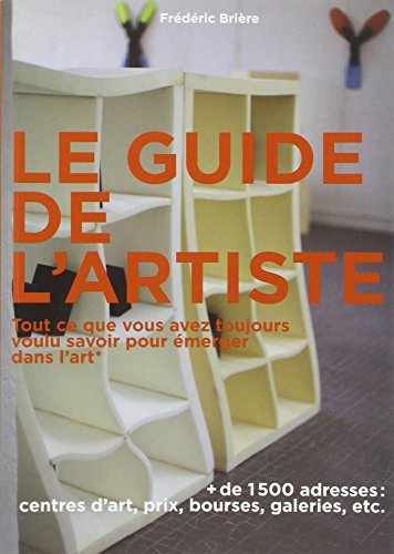 Le guide de l'artiste: Tout ce que vous avez toujours voulu savoir pour émerger dans l'art