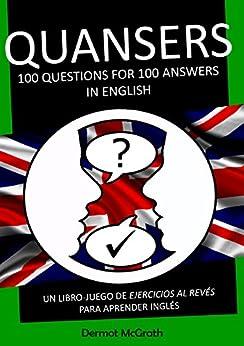 QUANSERS: 100 QUESTIONS FOR 100 ANSWERS IN ENGLISH: UN LIBRO-JUEGO DE EJERCICIOS AL REVÉS PARA APRENDER INGLÉS (THE ONE HUNDRED SERIES Book 5) (English Edition) de [McGrath, Dermot]