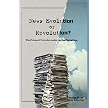 News Evolution or Revolution?: The Future of Print Journalism in the Digital Age (Mass Communication and Journalism Book 13)