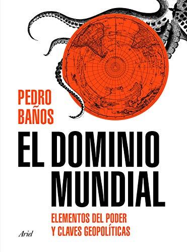 El dominio mundial: Elementos del poder y claves geopolíticas por Pedro Baños Bajo