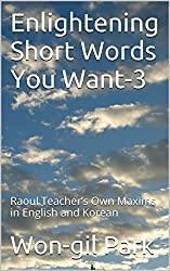 Enlightening Short Words You Want-3: Raoul Teacher's Own Maxims in English and Korean (English Edition)