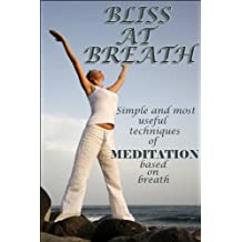 Bliss At Breath:Simple and most useful techniques of meditation based on breath. (English Edition)