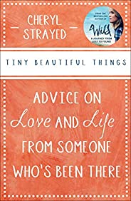 Tiny Beautiful Things: Advice on Love and Life from Someone Who's Been T