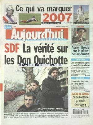 AUJOURD'HUI EN FRANCE [No 1856] du 03/01/2007 - CE QUI VA MARQUER 2007 - SDF - LA VERITE SUR LES DON QUICHOTTE - CINEMA - ADRIEN BRODY SUR LA PISTE DE SUPERMAN - ARDENNES - 5 ARRESTATIONS APRES LA MORT D'UN GENDARME - RECIDIVE - LE NOUVEAU FAUX PAS DE SAMY NACERI