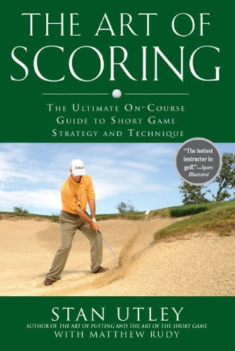 The Art of Scoring: The Ultimate On-Course Guide to Short Game Strategy and Technique First edition by Utley, Stan, Rudy, Matthew (2009) Hardcover