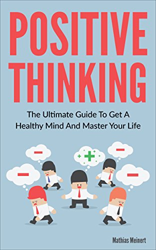 The Power Of Positive Thinking – The Ultimate Guide To Get A Healthy Mind And Master Your Life (Mental Health, Guide, Energy, Happiness, Power, Attitude, ... thinking, optimism) (English Edition)
