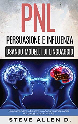 PNL - Persuasione e influenza usando modelli di linguaggio e tecniche di PNL: Come persuadere, influenzare e manipolare usando modelli di linguaggio e tecniche di PNL
