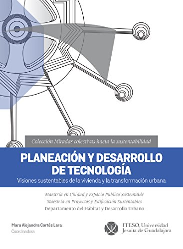 Planeación y desarrollo de tecnología. Visiones sustentables de la vivienda y la transformación urbana (Miradas colectivas hacia la sustentabilidad) por Mara Alejandra Cortés Lara