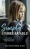 Simply Unbreakable: Overcoming Childhood Trauma and Living a Fearless Life