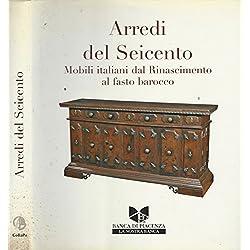Arredi del Seicento. Mobili italiani dal rinascimento al fasto barocco.