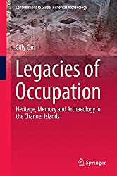 Legacies of Occupation: Heritage, Memory and Archaeology in the Channel Islands (Contributions To Global Historical Archaeology)