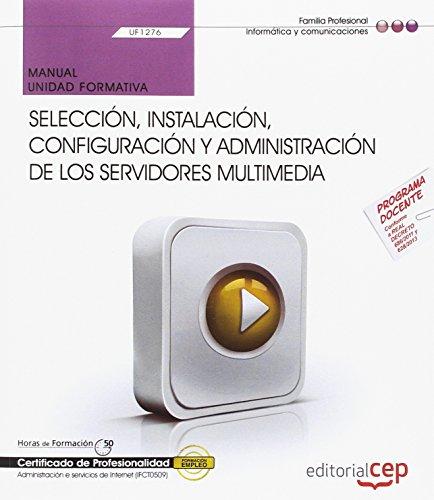 Manual. Selección, instalación, configuración y administración de los servidores multimedia (UF1276). Certificados de profesionalidad. Administración e servicios de Internet (IFCT0509)