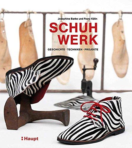 Schuhwerk: Geschichte, Techniken, Projekte (Franz Schuh)