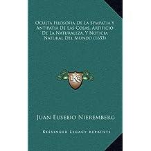 Oculta Filosofia de La Sympatia y Antipatia de Las Cosas, Artificio de La Naturaleza, y Noticia Natural del Mundo (1633)