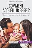 Comment accueillir bébé ?: Bien Vivre La Grossesse Et L'Arrivée Du Nouveau-Né