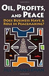 Oil, Profits, and Peace: Does Business Have a Role in Peacemaking? by Jill Shankleman (2007-03-01)