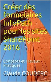 Créer des formulaires InfoPath pour les sites SharePoint 2016: Concepts et Travaux Pratiques par [COUDERC, Claude]