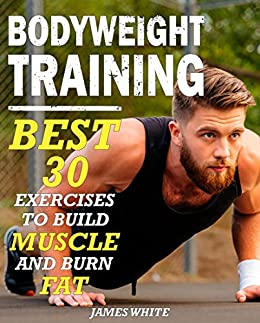 Bodyweight Training: 30 Best Exercises to Build Muscle and Burn Fat (Strength And Fitness Training Workout, calisthenics for beginners) Descargar PDF Gratis