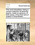The Court Miscellany: Being a Curious Collection of Amorous Poems, Made on Persons, of Both Sexes, of the First Rank of Quality in Great-Britain. ...