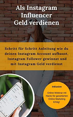 Als Instagram Influencer Geld verdienen: Schritt für Schritt Anleitung wie du deinen Instagram Account aufbaust, Instagram Follower gewinnst und mit Instagram Geld verdienst (Geld Online Für Dummies Verdienen)