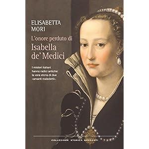 L'onore perduto di Isabella de' Medici: I misteri italiani hanno radici antiche: la vera storia di due «amanti maledett