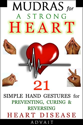 Mudras for a Strong Heart: 21 Simple Hand Gestures for Preventing, Curing & Reversing Heart Disease: [ A Holistic Approach to Preventing & Curing Heart ... ] (Mudra Healing Book 8) (English Edition)
