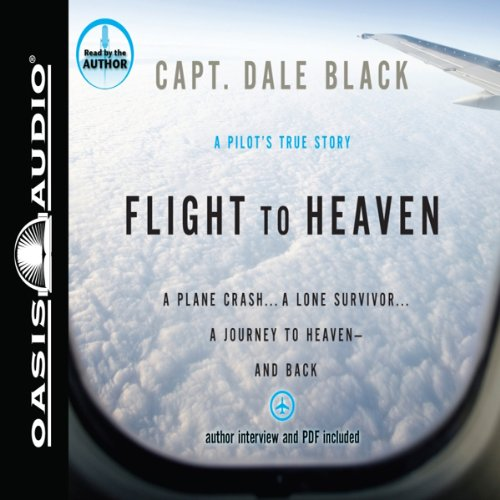 Flight to Heaven: A Plane Crash...a Lone Survivor...a Journey to Heaven - and Back
