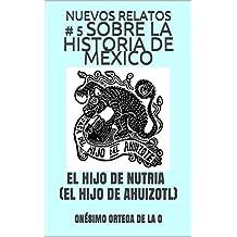 NUEVOS RELATOS # 5 SOBRE LA HISTORIA DE MÉXICO: EL HIJO DE NUTRIA (EL HIJO DE AHUIZOTL) (Spanish Edition)