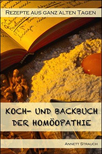 Ein Koch- und Backbuch der Homöopathie: Rezepte aus ganz alten Tagen