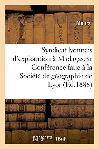 Syndicat lyonnais d'exploration à Madagascar.: Conférence faite à la Société de géographie de Lyon, le 21 novembre 1897 par Meurs
