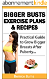 Bigger Busts Exercise Plans & Recipes - Practical Guide to Grow Bigger Breasts Naturally After Puberty (How to Get Bigger Breasts Naturally Book 2) (English Edition)