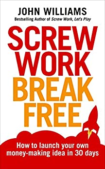 Screw Work Break Free: How to launch your own money-making idea in 30 days by [Williams, John]